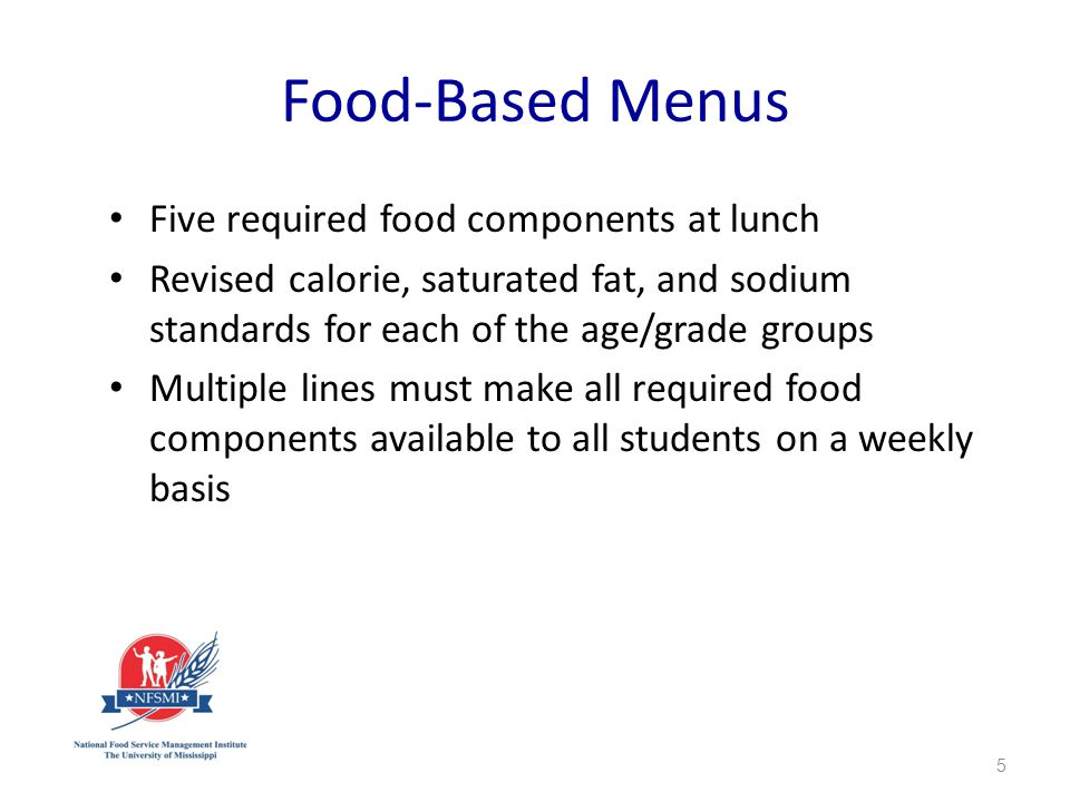 Food-Based Menus Five required food components at lunch Revised calorie, saturated fat, and sodium standards for each of the age/grade groups Multiple lines must make all required food components available to all students on a weekly basis 5