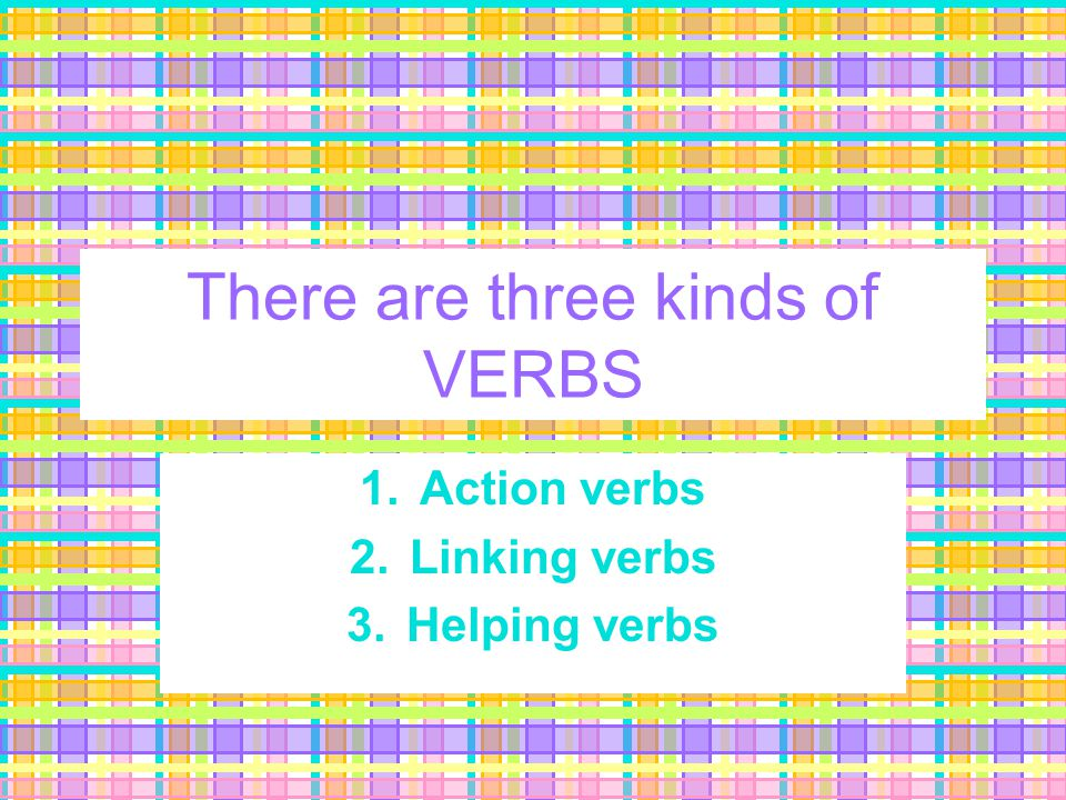 What's a verb? Verbs express an action –Ex: bring, change, grow, consider Verbs express an occurrence –Ex: become, happen, occur Verbs express a state
