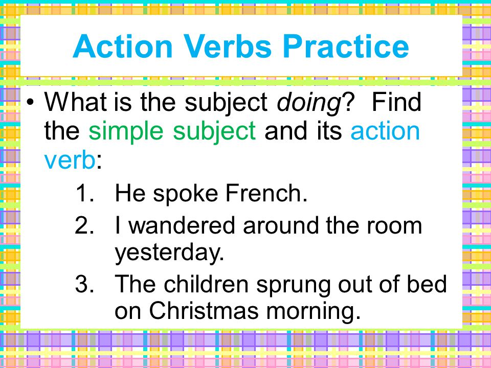 coughed choked awake ranride sang These are Action Verbs: clap