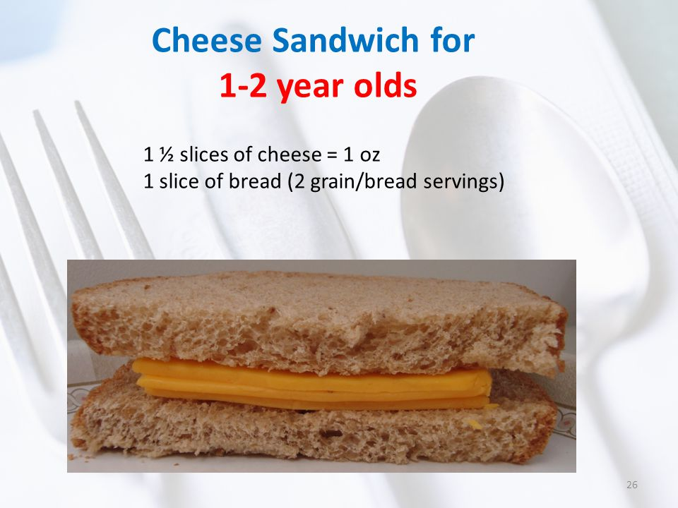 Cheese Sandwich for 1-2 year olds 1 ½ slices of cheese = 1 oz 1 slice of bread (2 grain/bread servings) 26