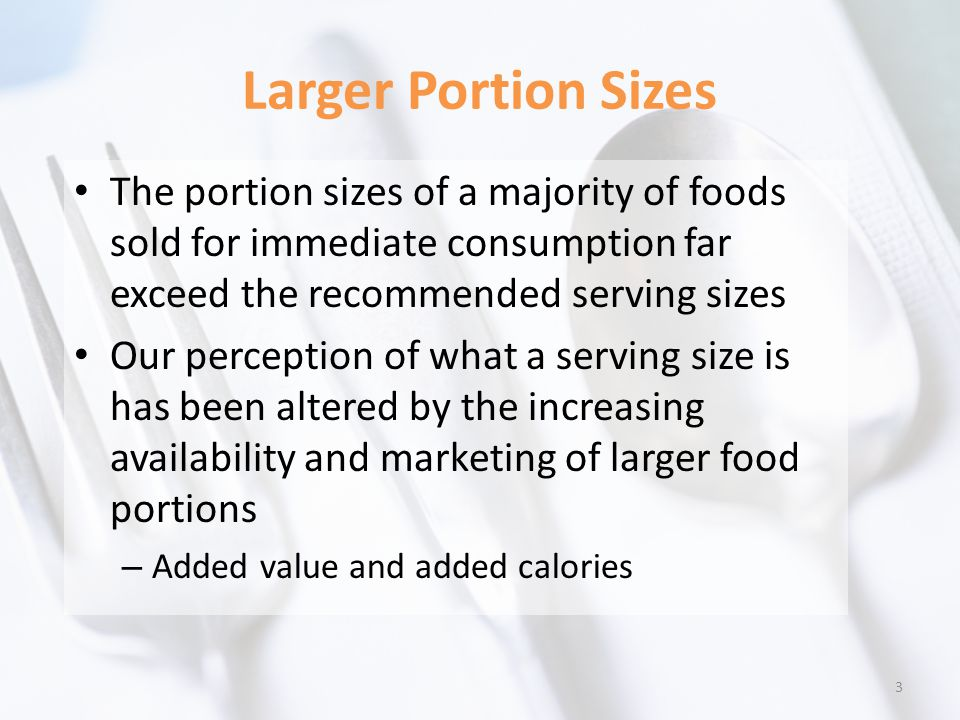 Larger Portion Sizes The portion sizes of a majority of foods sold for immediate consumption far exceed the recommended serving sizes Our perception of what a serving size is has been altered by the increasing availability and marketing of larger food portions – Added value and added calories 3