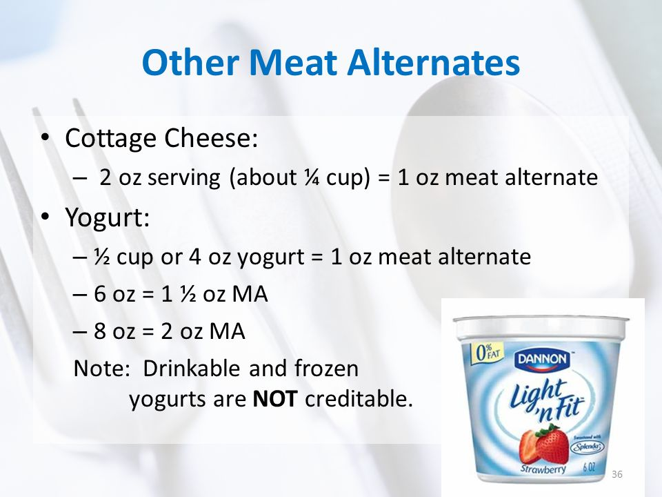 Other Meat Alternates Cottage Cheese: – 2 oz serving (about ¼ cup) = 1 oz meat alternate Yogurt: – ½ cup or 4 oz yogurt = 1 oz meat alternate – 6 oz = 1 ½ oz MA – 8 oz = 2 oz MA Note: Drinkable and frozen yogurts are NOT creditable.