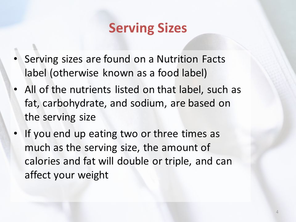 Serving Sizes Serving sizes are found on a Nutrition Facts label (otherwise known as a food label) All of the nutrients listed on that label, such as fat, carbohydrate, and sodium, are based on the serving size If you end up eating two or three times as much as the serving size, the amount of calories and fat will double or triple, and can affect your weight 4