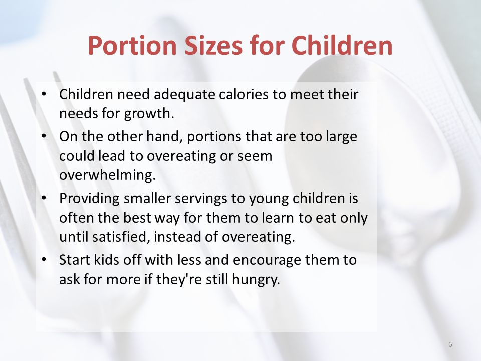 Portion Sizes for Children Children need adequate calories to meet their needs for growth.