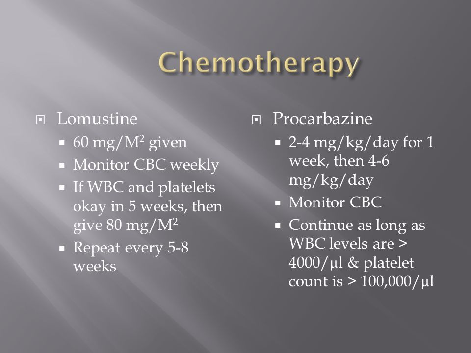  Lomustine  60 mg/M 2 given  Monitor CBC weekly  If WBC and platelets okay in 5 weeks, then give 80 mg/M 2  Repeat every 5-8 weeks  Procarbazine