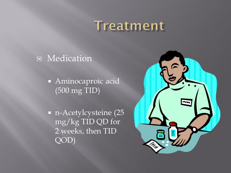  Medication  Aminocaproic acid (500 mg TID)  n-Acetylcysteine (25 mg/kg TID QD for 2 weeks, then TID QOD)