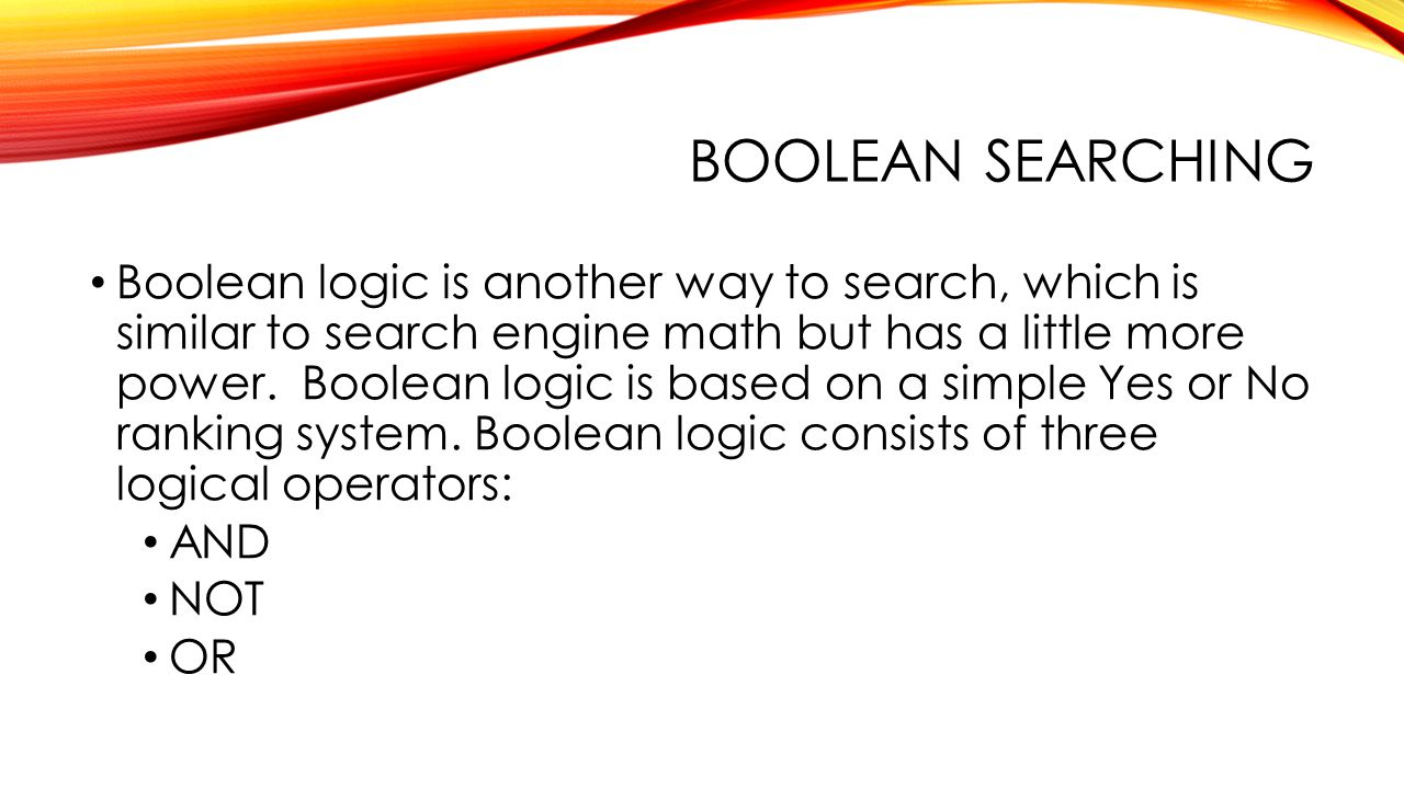 BOOLEAN SEARCHING Boolean logic is another way to search, which is similar to search engine math but has a little more power.
