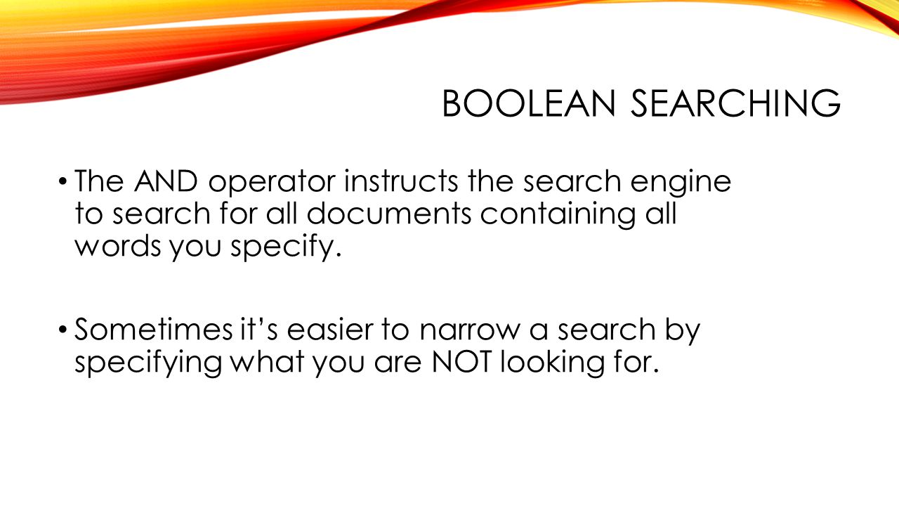 BOOLEAN SEARCHING The AND operator instructs the search engine to search for all documents containing all words you specify.