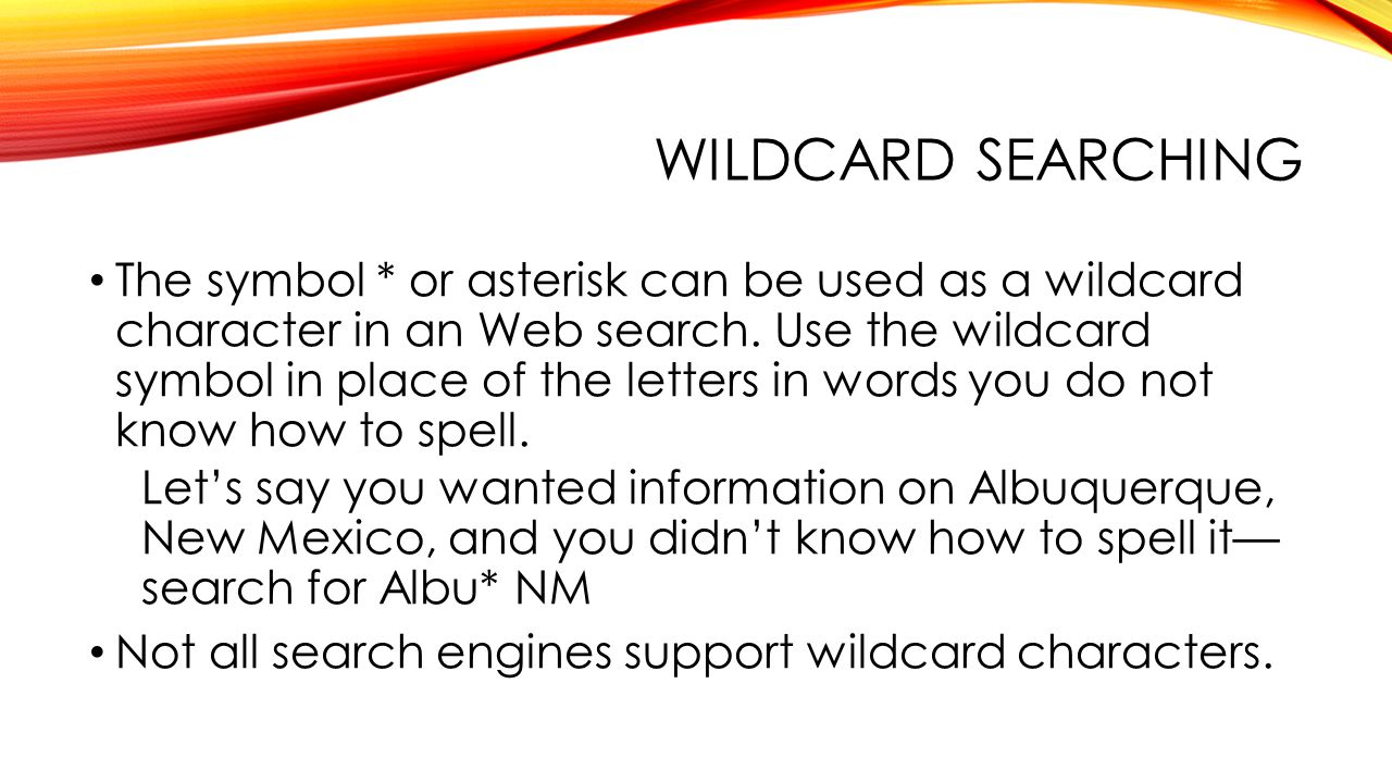 WILDCARD SEARCHING The symbol * or asterisk can be used as a wildcard character in an Web search.