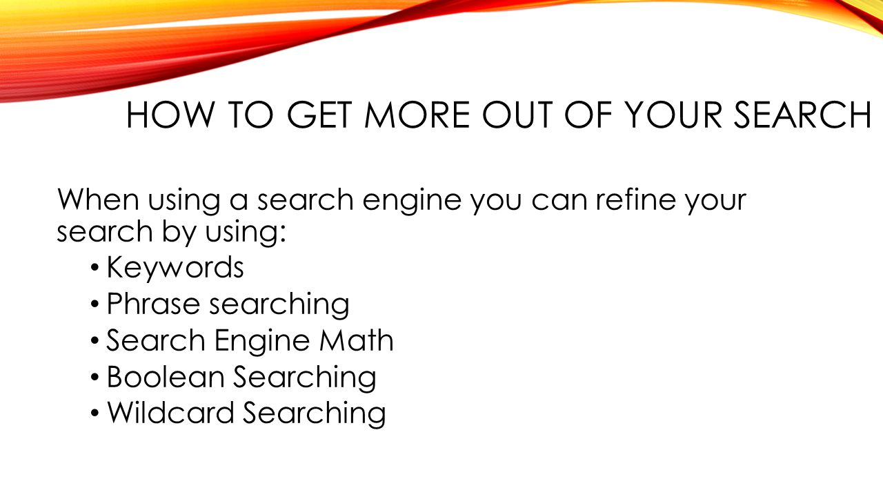 HOW TO GET MORE OUT OF YOUR SEARCH When using a search engine you can refine your search by using: Keywords Phrase searching Search Engine Math Boolean Searching Wildcard Searching