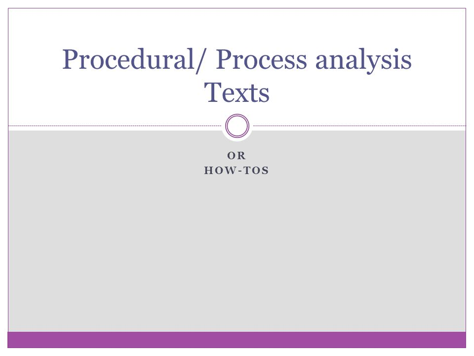 OR HOW-TOS Procedural/ Process analysis Texts