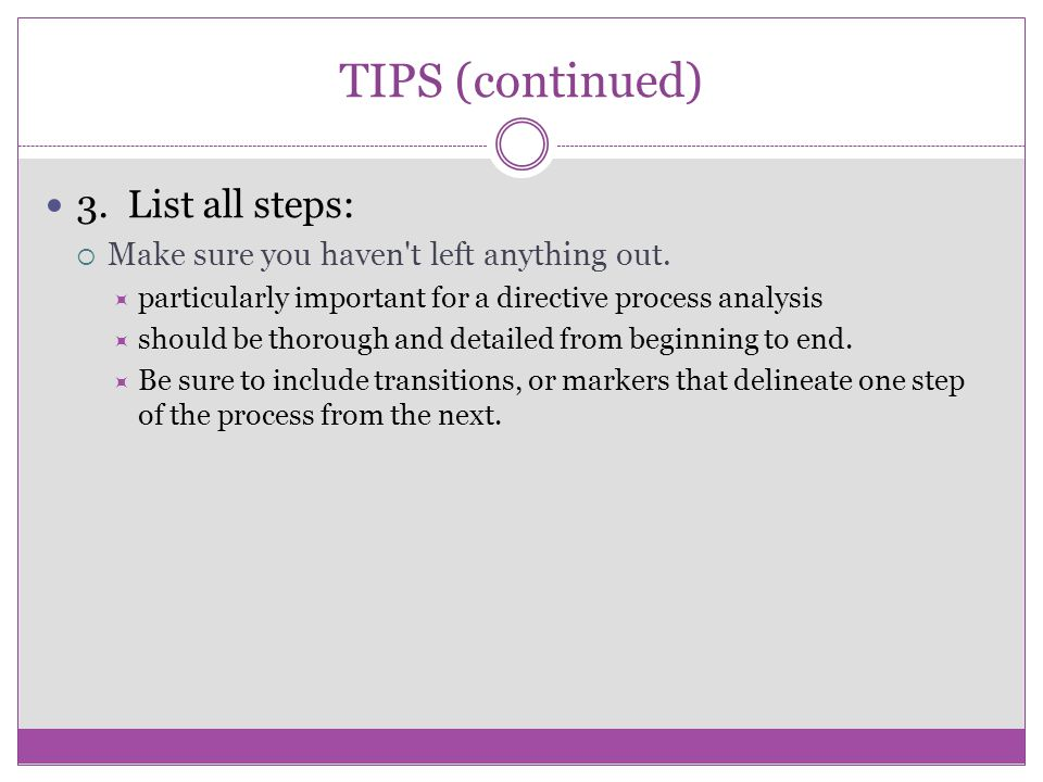 TIPS (continued) 3. List all steps:  Make sure you haven't left anything out.  particularly important for a directive process analysis  should be t