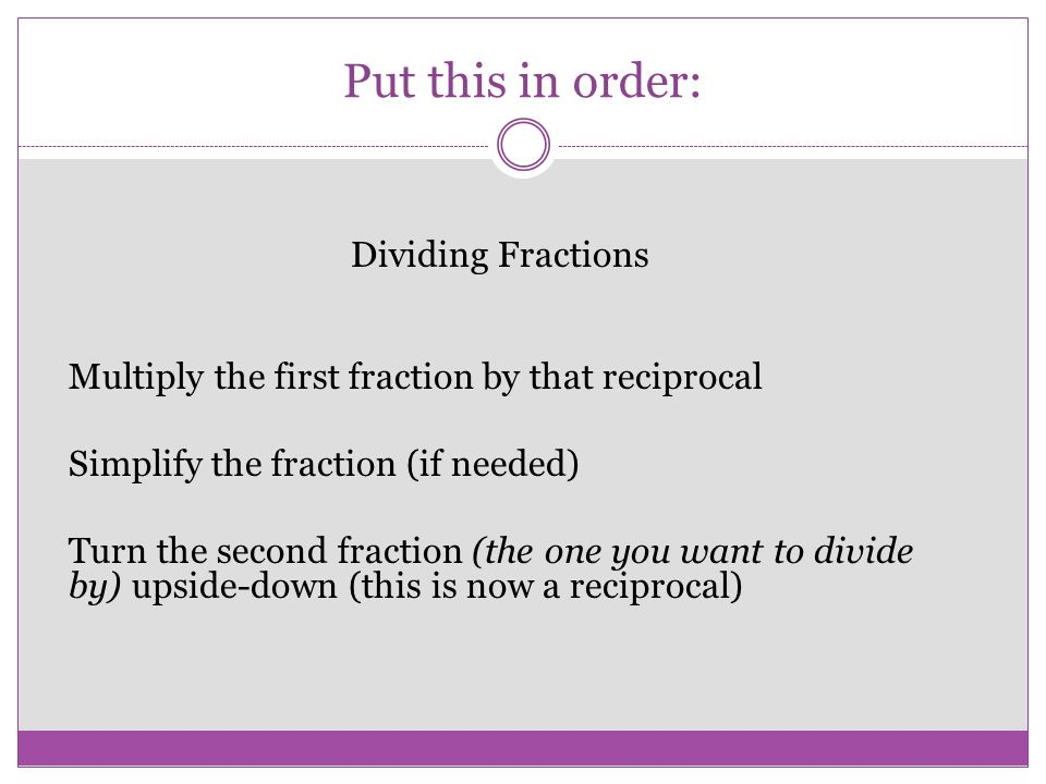 Put this in order: Dividing Fractions Multiply the first fraction by that reciprocal Simplify the fraction (if needed) Turn the second fraction (the o