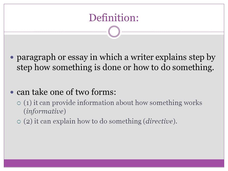 Definition: paragraph or essay in which a writer explains step by step how something is done or how to do something. can take one of two forms:  (1)