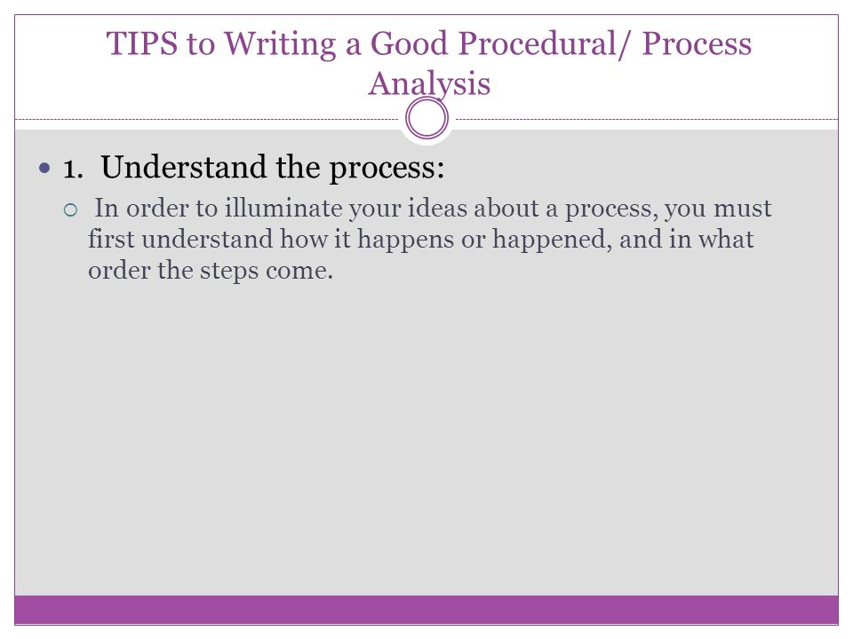 TIPS to Writing a Good Procedural/ Process Analysis 1. Understand the process:  In order to illuminate your ideas about a process, you must first und