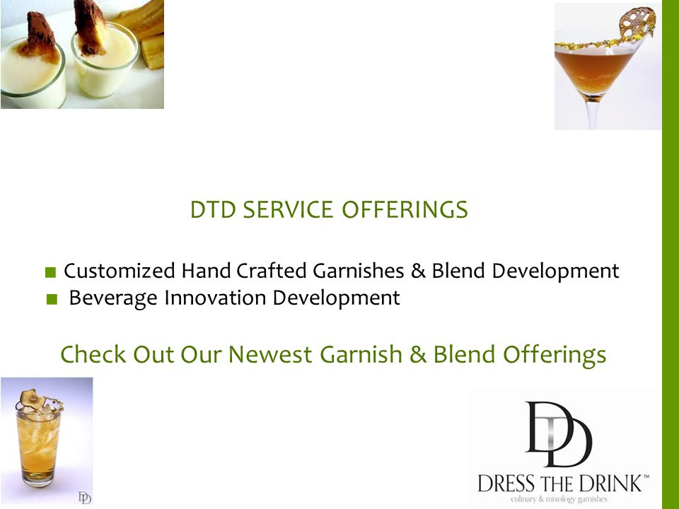 DTD SERVICE OFFERINGS ■ Customized Hand Crafted Garnishes & Blend Development ■ Beverage Innovation Development Check Out Our Newest Garnish & Blend Offerings
