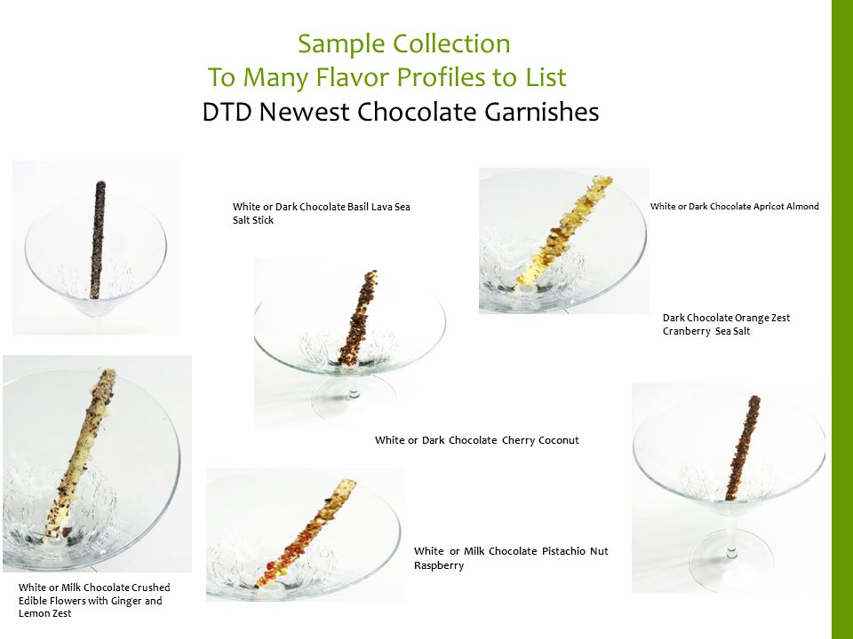 Sample Collection To Many Flavor Profiles to List DTD Newest Chocolate Garnishes White or Milk Chocolate Crushed Edible Flowers with Ginger and Lemon Zest White or Dark Chocolate Apricot Almond White or Dark Chocolate Basil Lava Sea Salt Stick Dark Chocolate Orange Zest Cranberry Sea Salt White or Dark Chocolate Cherry Coconut White or Milk Chocolate Pistachio Nut Raspberry