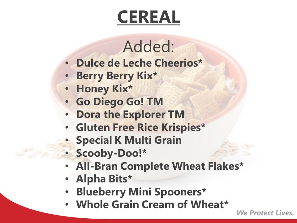 CEREAL Removed: Frosted Mini Wheats Touch of Fruit Frosted Mini Wheats Little Bites Grape Nuts Life Oatmeal Squares Brown Sugar Oatmeal Squares Cinnamon Oat Blenders with Honey Wheat Chex