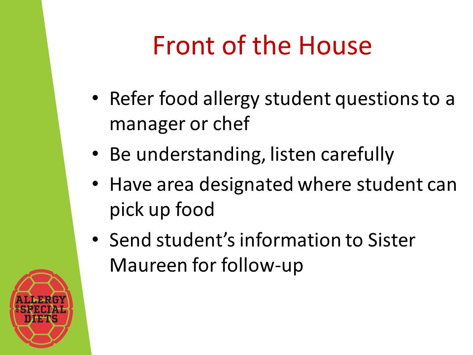 Front of the House Refer food allergy student questions to a manager or chef Be understanding, listen carefully Have area designated where student can pick up food Send student's information to Sister Maureen for follow-up