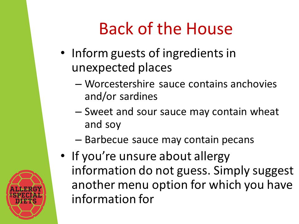 Back of the House Inform guests of ingredients in unexpected places – Worcestershire sauce contains anchovies and/or sardines – Sweet and sour sauce may contain wheat and soy – Barbecue sauce may contain pecans If you're unsure about allergy information do not guess.