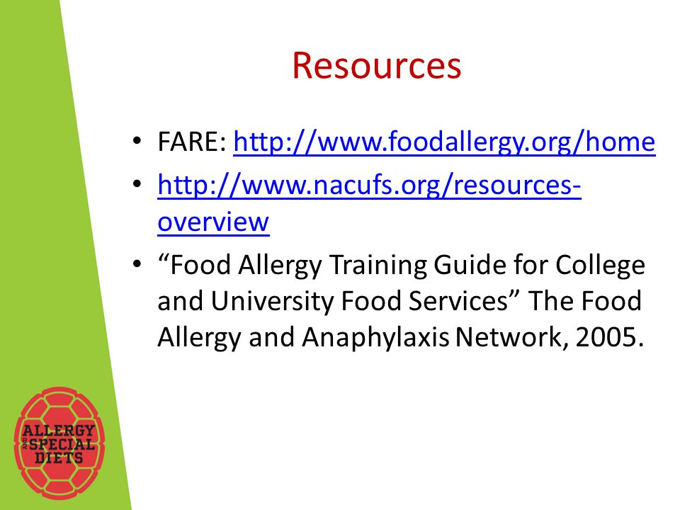 Resources FARE: http://www.foodallergy.org/homehttp://www.foodallergy.org/home http://www.nacufs.org/resources- overview http://www.nacufs.org/resources- overview Food Allergy Training Guide for College and University Food Services The Food Allergy and Anaphylaxis Network, 2005.