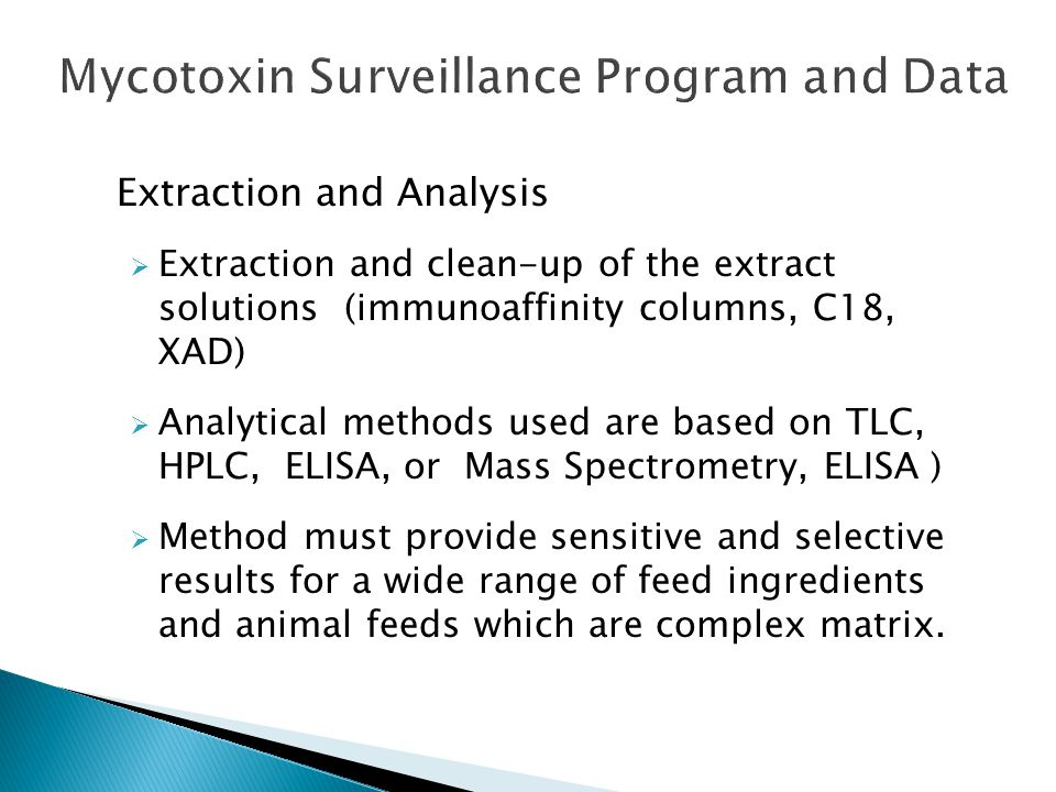 Extraction and Analysis  Extraction and clean-up of the extract solutions (immunoaffinity columns, C18, XAD)  Analytical methods used are based on TLC, HPLC, ELISA, or Mass Spectrometry, ELISA )  Method must provide sensitive and selective results for a wide range of feed ingredients and animal feeds which are complex matrix.