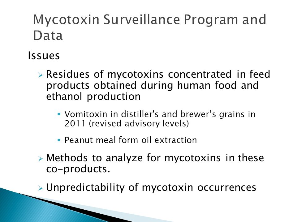 Issues  Residues of mycotoxins concentrated in feed products obtained during human food and ethanol production  Vomitoxin in distiller s and brewer's grains in 2011 (revised advisory levels)  Peanut meal form oil extraction  Methods to analyze for mycotoxins in these co-products.