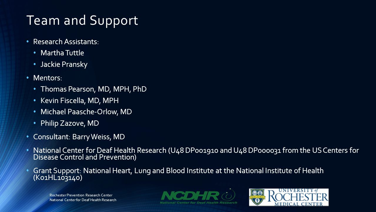 Team and Support Research Assistants: Martha Tuttle Jackie Pransky Mentors: Thomas Pearson, MD, MPH, PhD Kevin Fiscella, MD, MPH Michael Paasche-Orlow, MD Philip Zazove, MD Consultant: Barry Weiss, MD National Center for Deaf Health Research (U48 DP001910 and U48 DP000031 from the US Centers for Disease Control and Prevention) Grant Support: National Heart, Lung and Blood Institute at the National Institute of Health (K01HL103140) Rochester Prevention Research Center National Center for Deaf Health Research