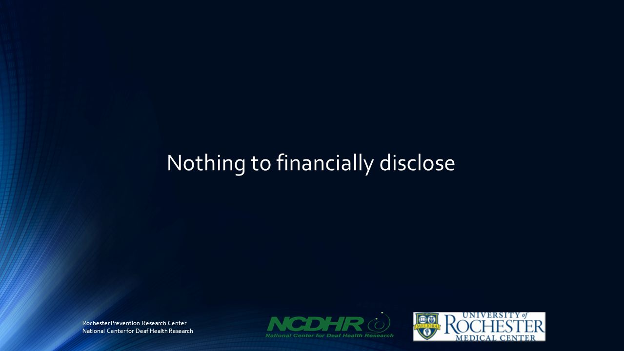 Nothing to financially disclose Rochester Prevention Research Center National Center for Deaf Health Research