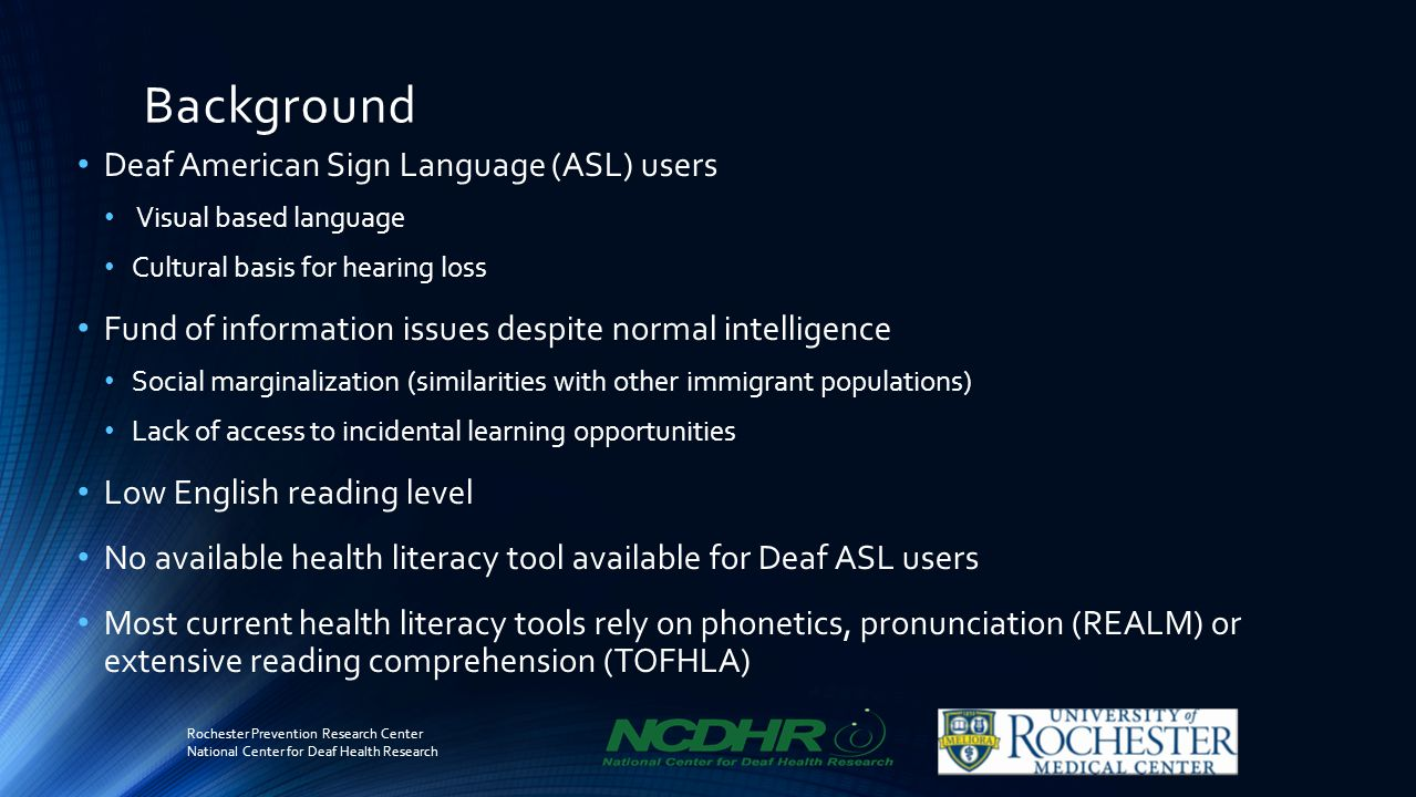 Background Deaf American Sign Language (ASL) users Visual based language Cultural basis for hearing loss Fund of information issues despite normal intelligence Social marginalization (similarities with other immigrant populations) Lack of access to incidental learning opportunities Low English reading level No available health literacy tool available for Deaf ASL users Most current health literacy tools rely on phonetics, pronunciation (REALM) or extensive reading comprehension (TOFHLA) Rochester Prevention Research Center National Center for Deaf Health Research