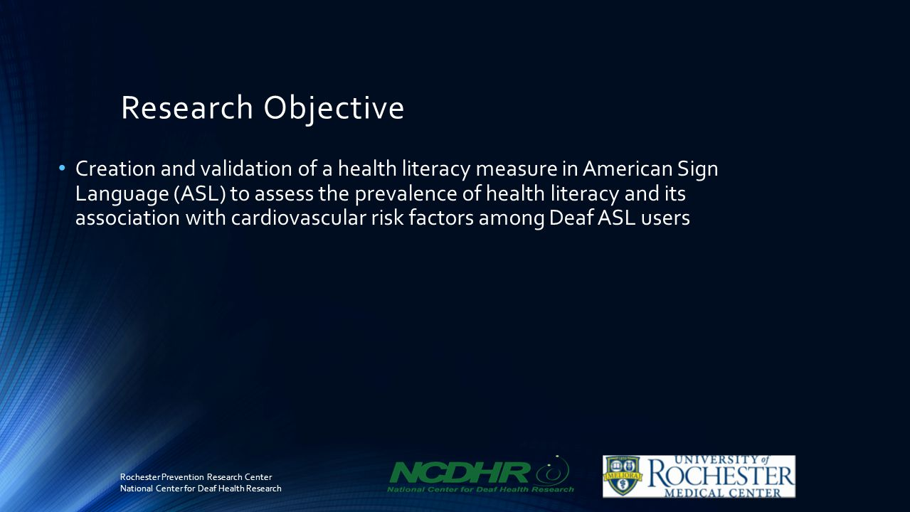 Research Objective Creation and validation of a health literacy measure in American Sign Language (ASL) to assess the prevalence of health literacy and its association with cardiovascular risk factors among Deaf ASL users Rochester Prevention Research Center National Center for Deaf Health Research