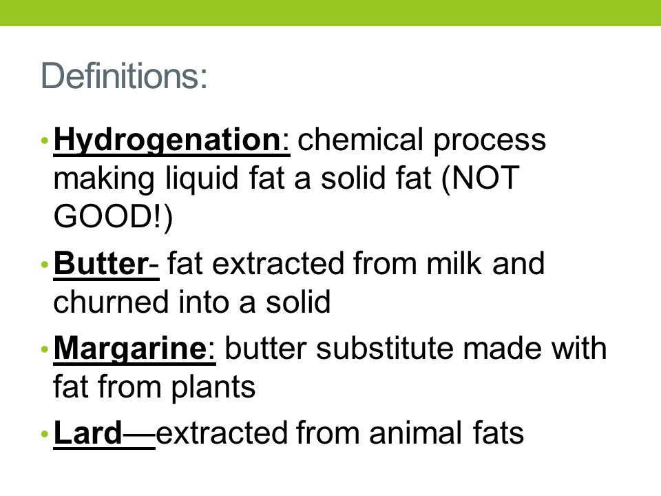 Definitions: Hydrogenation: chemical process making liquid fat a solid fat (NOT GOOD!) Butter- fat extracted from milk and churned into a solid Margar