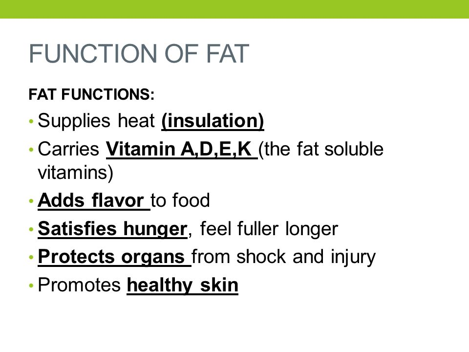 FUNCTION OF FAT FAT FUNCTIONS: Supplies heat (insulation) Carries Vitamin A,D,E,K (the fat soluble vitamins) Adds flavor to food Satisfies hunger, fee