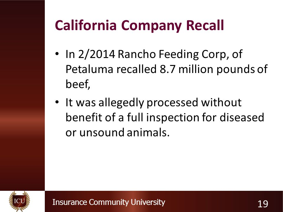 Insurance Community University California Company Recall In 2/2014 Rancho Feeding Corp, of Petaluma recalled 8.7 million pounds of beef, It was allegedly processed without benefit of a full inspection for diseased or unsound animals.