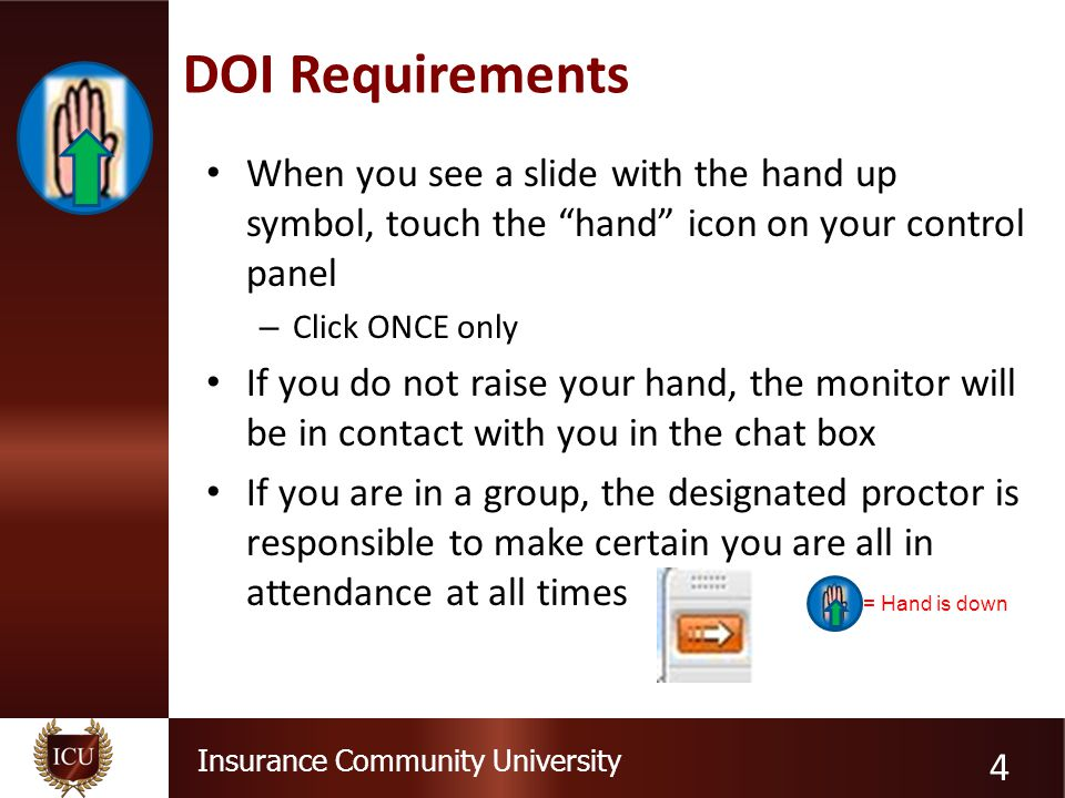 Insurance Community University DOI Requirements When you see a slide with the hand up symbol, touch the hand icon on your control panel – Click ONCE only If you do not raise your hand, the monitor will be in contact with you in the chat box If you are in a group, the designated proctor is responsible to make certain you are all in attendance at all times 4 = Hand is down