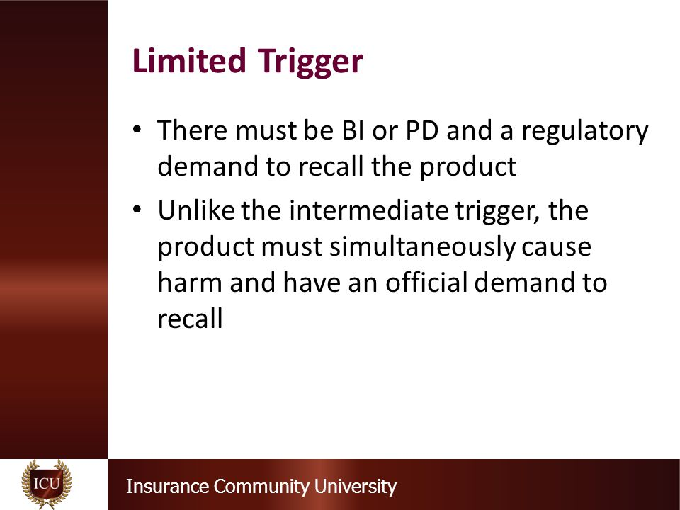 Insurance Community University There must be BI or PD and a regulatory demand to recall the product Unlike the intermediate trigger, the product must simultaneously cause harm and have an official demand to recall Limited Trigger