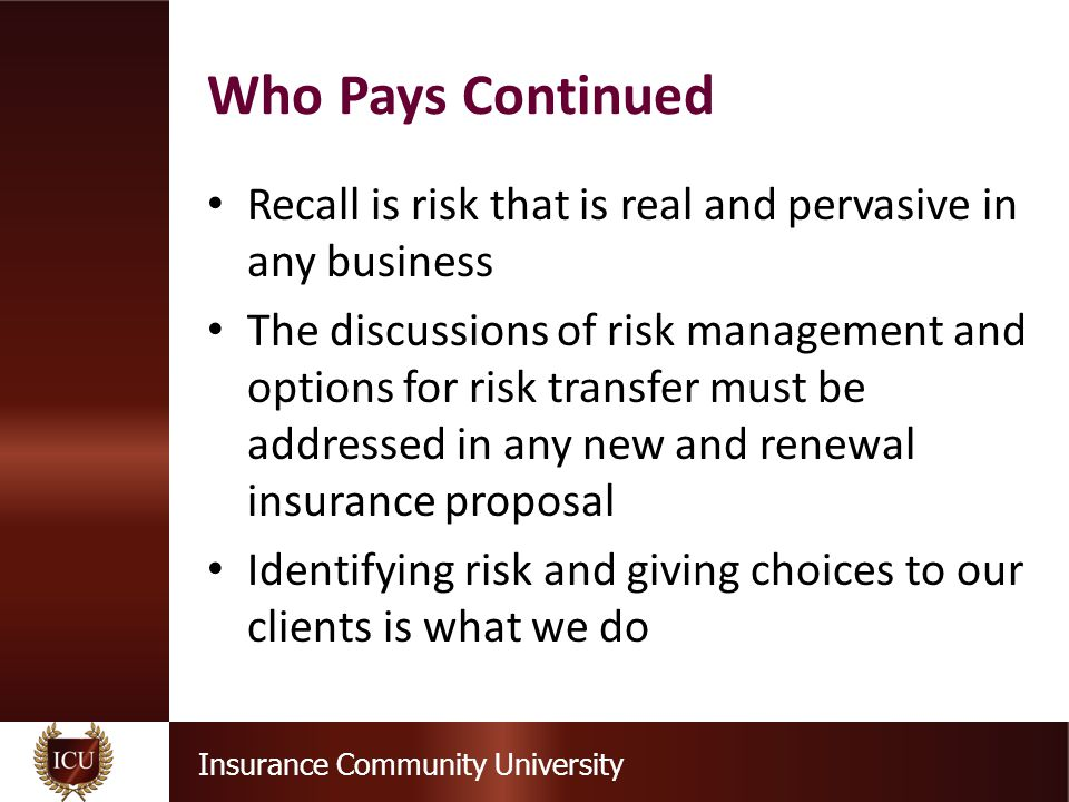 Insurance Community University Recall is risk that is real and pervasive in any business The discussions of risk management and options for risk transfer must be addressed in any new and renewal insurance proposal Identifying risk and giving choices to our clients is what we do Who Pays Continued