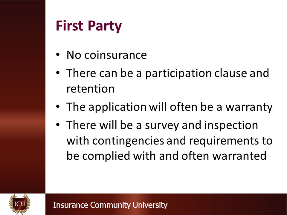 Insurance Community University No coinsurance There can be a participation clause and retention The application will often be a warranty There will be a survey and inspection with contingencies and requirements to be complied with and often warranted First Party