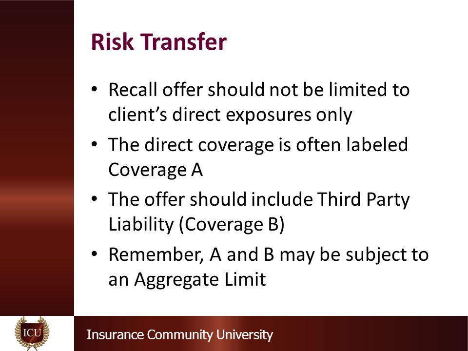 Insurance Community University Recall offer should not be limited to client's direct exposures only The direct coverage is often labeled Coverage A The offer should include Third Party Liability (Coverage B) Remember, A and B may be subject to an Aggregate Limit Risk Transfer
