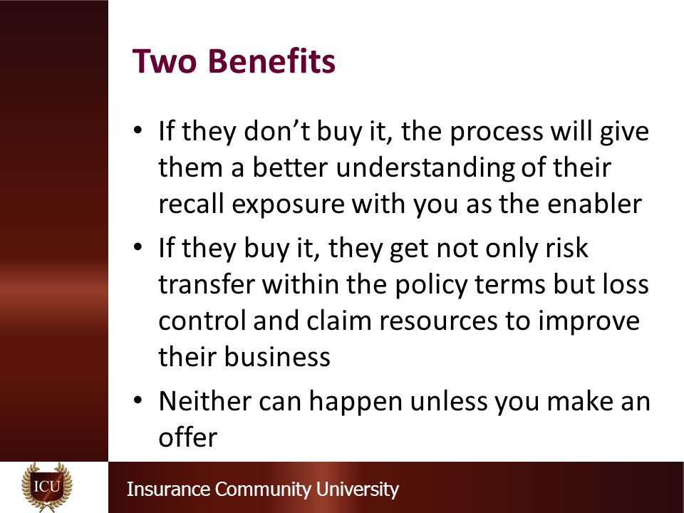 Insurance Community University If they don't buy it, the process will give them a better understanding of their recall exposure with you as the enabler If they buy it, they get not only risk transfer within the policy terms but loss control and claim resources to improve their business Neither can happen unless you make an offer Two Benefits