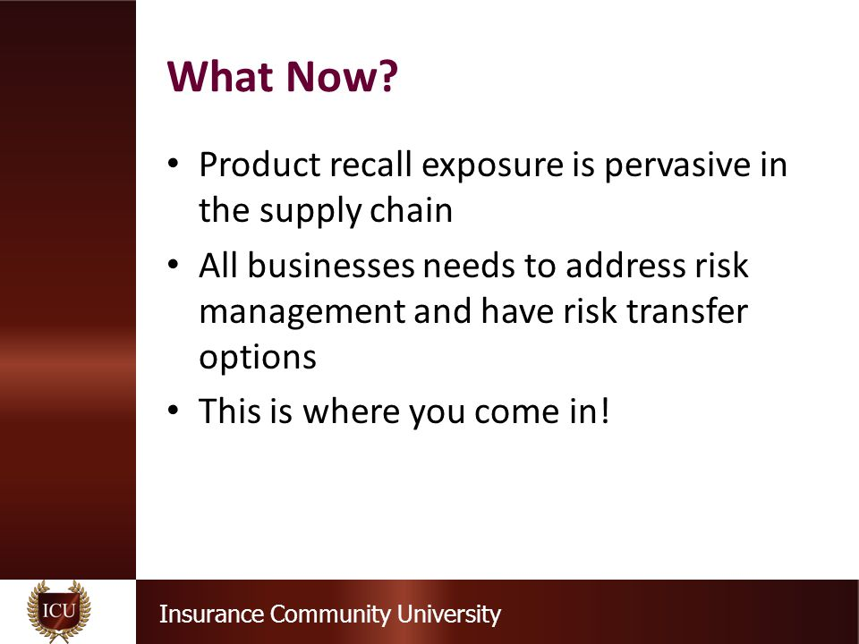 Insurance Community University Product recall exposure is pervasive in the supply chain All businesses needs to address risk management and have risk transfer options This is where you come in.