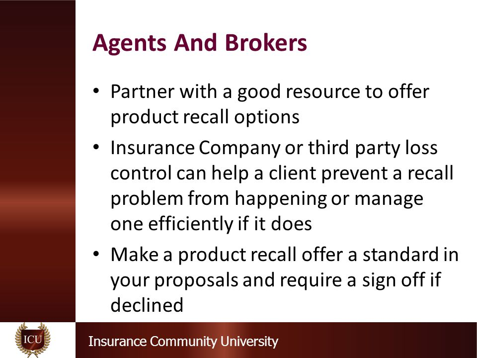 Insurance Community University Partner with a good resource to offer product recall options Insurance Company or third party loss control can help a client prevent a recall problem from happening or manage one efficiently if it does Make a product recall offer a standard in your proposals and require a sign off if declined Agents And Brokers