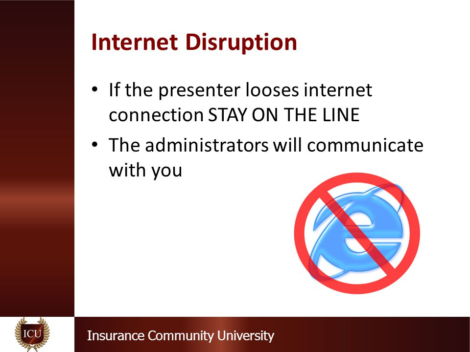 Insurance Community University Internet Failure If the internet fails and all participants are kicked off line by Go To Training or other source then the seminar will be terminated You will receive instructions by email as to how we will proceed This is a precautionary notice, only 10