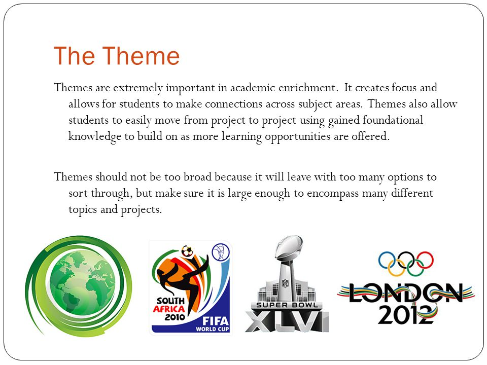 The Theme Themes are extremely important in academic enrichment. It creates focus and allows for students to make connections across subject areas. Th