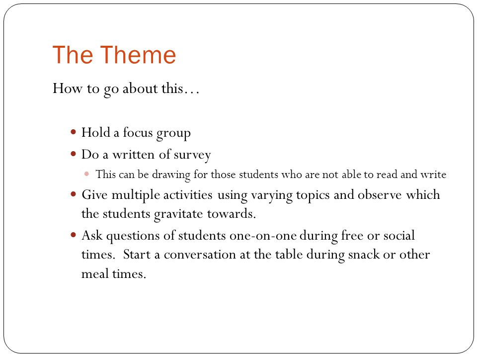 The Theme How to go about this… Hold a focus group Do a written of survey This can be drawing for those students who are not able to read and write Give multiple activities using varying topics and observe which the students gravitate towards.