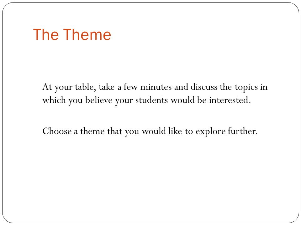 The Theme At your table, take a few minutes and discuss the topics in which you believe your students would be interested.
