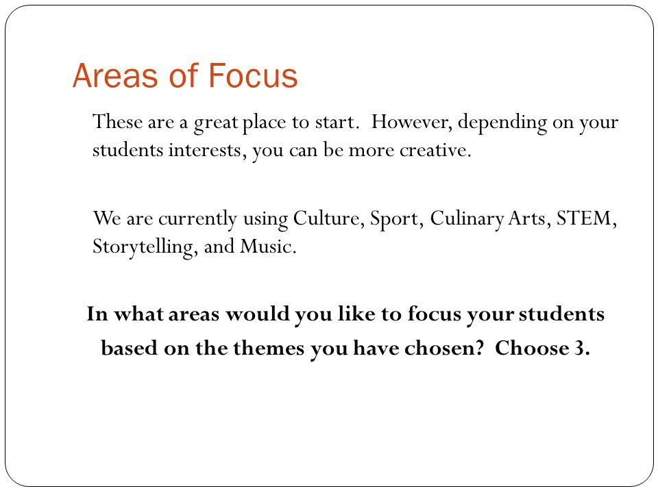 Areas of Focus These are a great place to start. However, depending on your students interests, you can be more creative. We are currently using Cultu