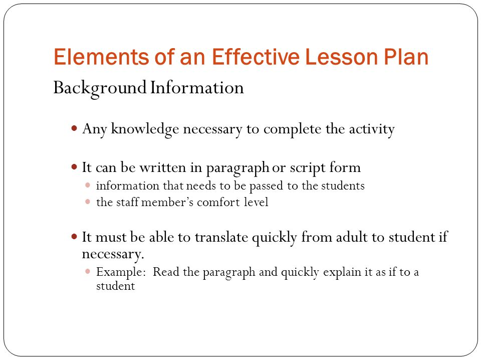 Elements of an Effective Lesson Plan Background Information Any knowledge necessary to complete the activity It can be written in paragraph or script form information that needs to be passed to the students the staff member's comfort level It must be able to translate quickly from adult to student if necessary.