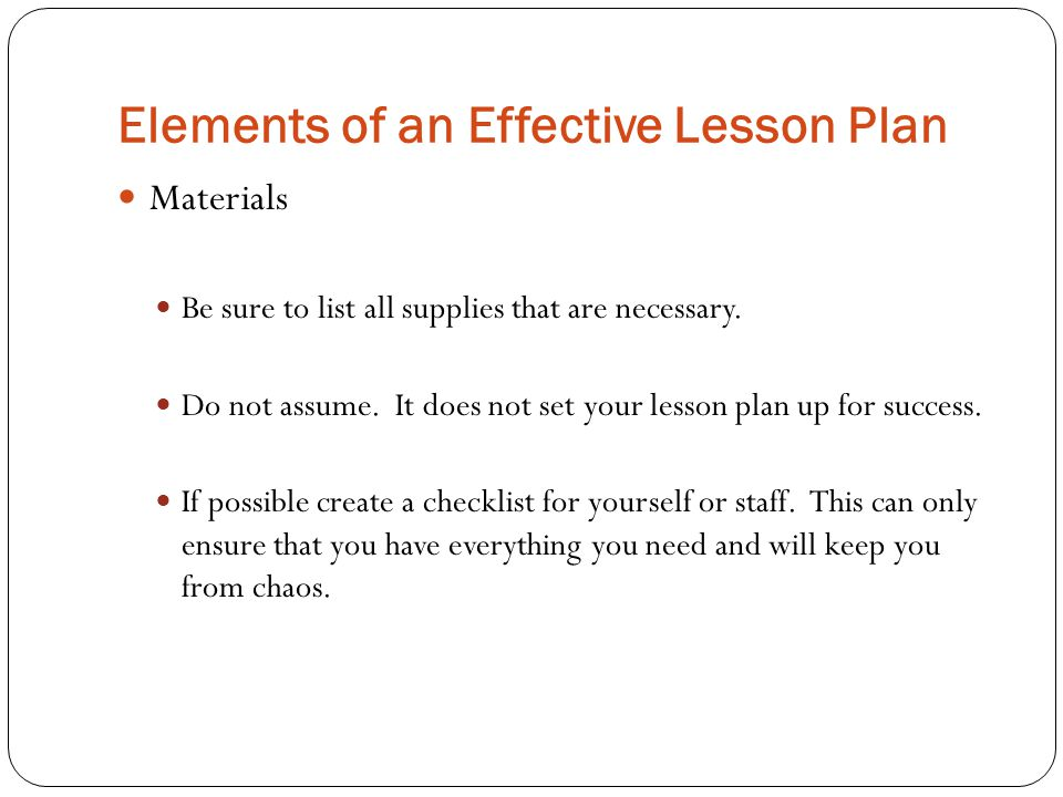 Elements of an Effective Lesson Plan Materials Be sure to list all supplies that are necessary. Do not assume. It does not set your lesson plan up for