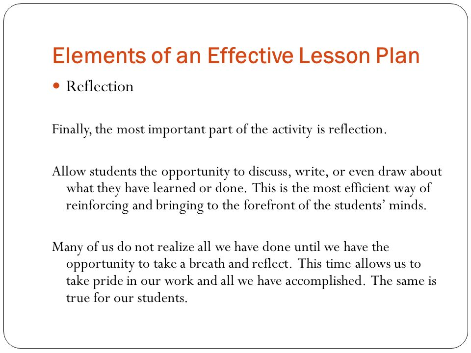 Elements of an Effective Lesson Plan Reflection Finally, the most important part of the activity is reflection.